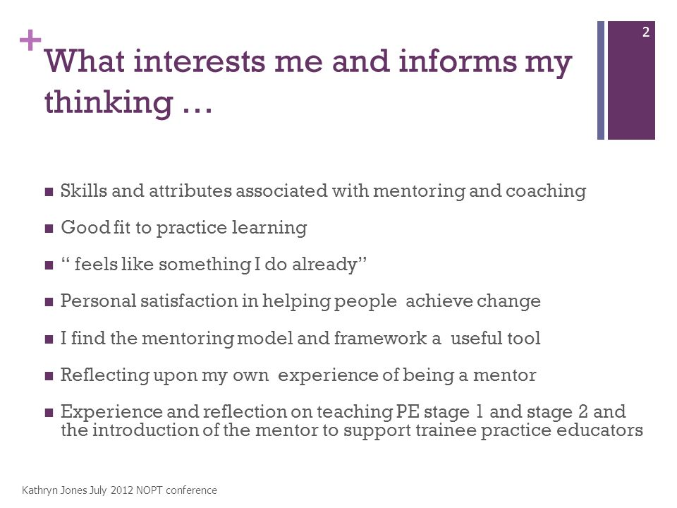 + What interests me and informs my thinking … Skills and attributes associated with mentoring and coaching Good fit to practice learning feels like something I do already Personal satisfaction in helping people achieve change I find the mentoring model and framework a useful tool Reflecting upon my own experience of being a mentor Experience and reflection on teaching PE stage 1 and stage 2 and the introduction of the mentor to support trainee practice educators Kathryn Jones July 2012 NOPT conference 2