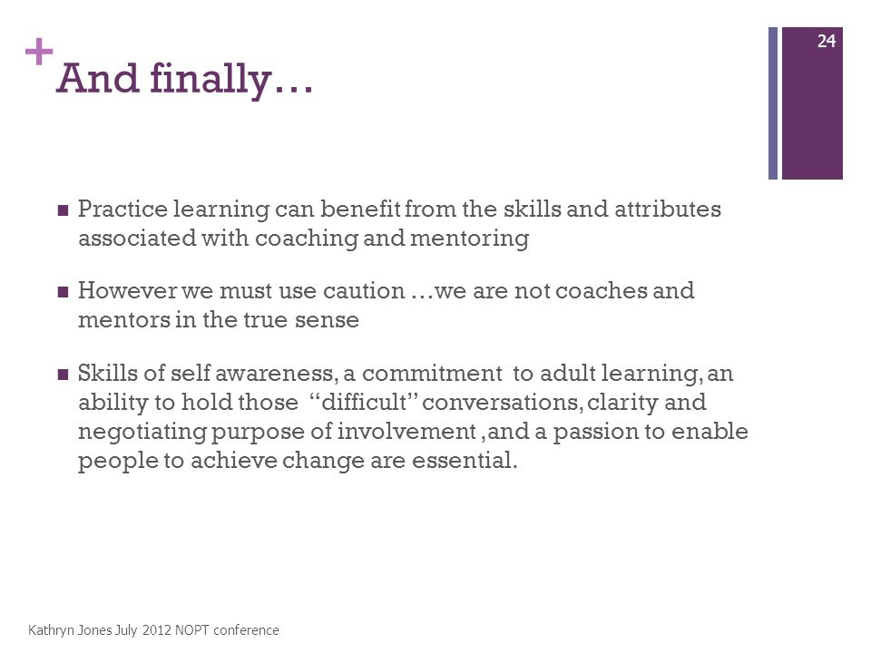 + And finally… Practice learning can benefit from the skills and attributes associated with coaching and mentoring However we must use caution …we are not coaches and mentors in the true sense Skills of self awareness, a commitment to adult learning, an ability to hold those difficult conversations, clarity and negotiating purpose of involvement,and a passion to enable people to achieve change are essential.