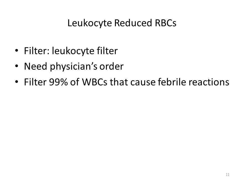 Leukocyte Reduced RBCs Filter: leukocyte filter Need physician's order Filter 99% of WBCs that cause febrile reactions 11