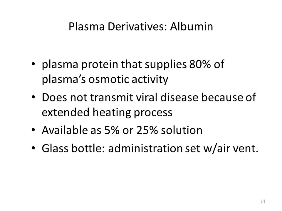Plasma Derivatives: Albumin plasma protein that supplies 80% of plasma's osmotic activity Does not transmit viral disease because of extended heating process Available as 5% or 25% solution Glass bottle: administration set w/air vent.