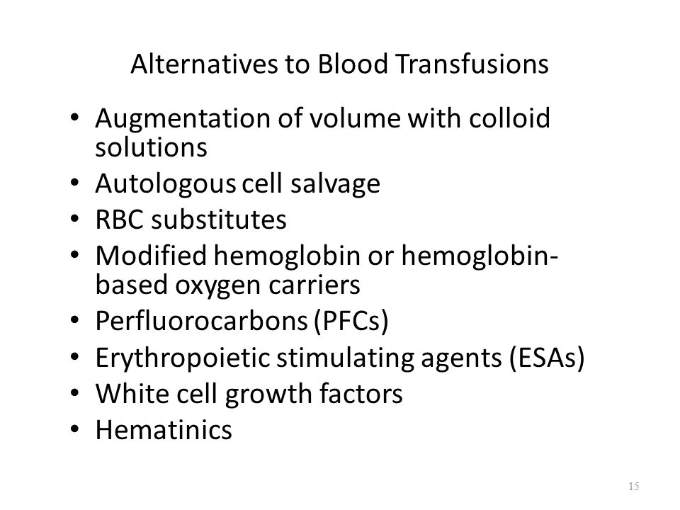 Alternatives to Blood Transfusions Augmentation of volume with colloid solutions Autologous cell salvage RBC substitutes Modified hemoglobin or hemoglobin- based oxygen carriers Perfluorocarbons (PFCs) Erythropoietic stimulating agents (ESAs) White cell growth factors Hematinics 15