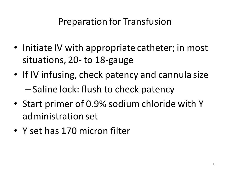 Preparation for Transfusion Initiate IV with appropriate catheter; in most situations, 20- to 18-gauge If IV infusing, check patency and cannula size – Saline lock: flush to check patency Start primer of 0.9% sodium chloride with Y administration set Y set has 170 micron filter 18
