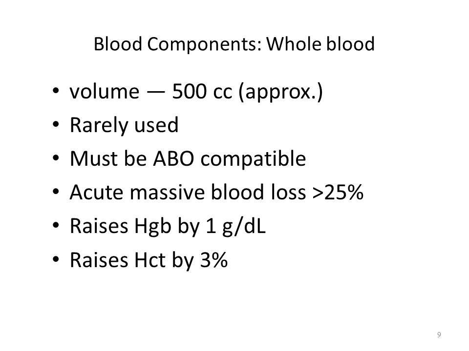 Blood Components: Whole blood volume — 500 cc (approx.) Rarely used Must be ABO compatible Acute massive blood loss >25% Raises Hgb by 1 g/dL Raises Hct by 3% 9