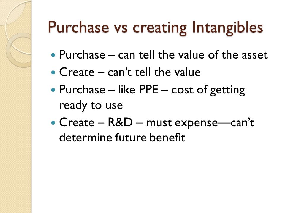 Purchase vs creating Intangibles Purchase – can tell the value of the asset Create – can't tell the value Purchase – like PPE – cost of getting ready