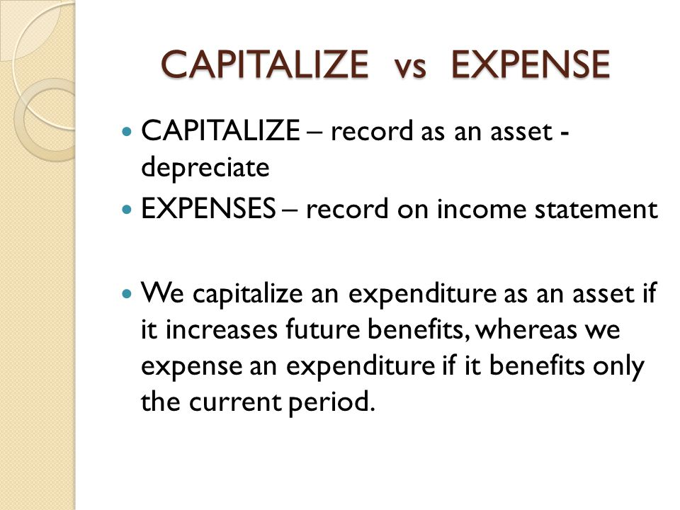 CAPITALIZE vs EXPENSE CAPITALIZE – record as an asset - depreciate EXPENSES – record on income statement We capitalize an expenditure as an asset if i