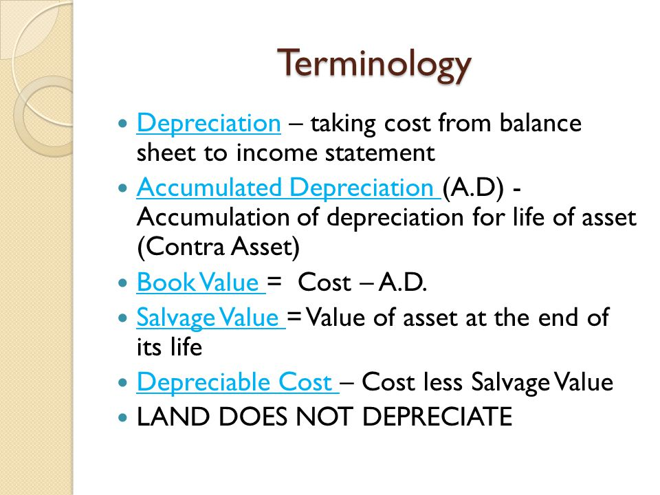 Terminology Depreciation – taking cost from balance sheet to income statement Accumulated Depreciation (A.D) - Accumulation of depreciation for life o