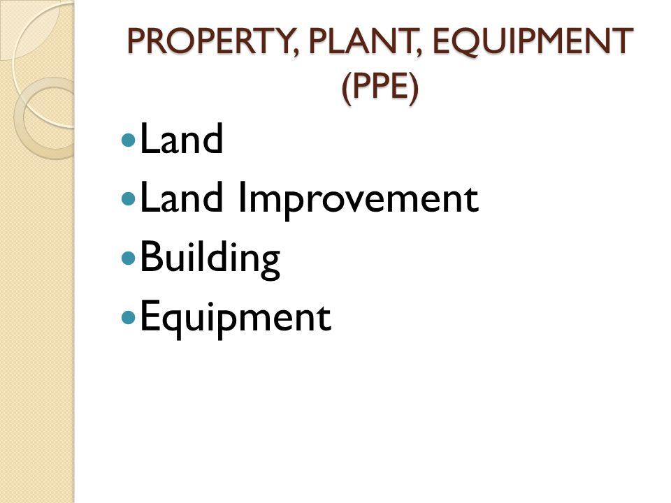 PROPERTY, PLANT, EQUIPMENT (PPE) Land Land Improvement Building Equipment