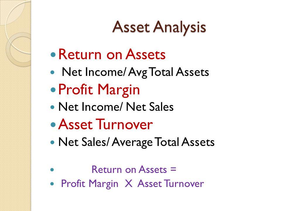 Asset Analysis Return on Assets Net Income/ Avg Total Assets Profit Margin Net Income/ Net Sales Asset Turnover Net Sales/ Average Total Assets Return