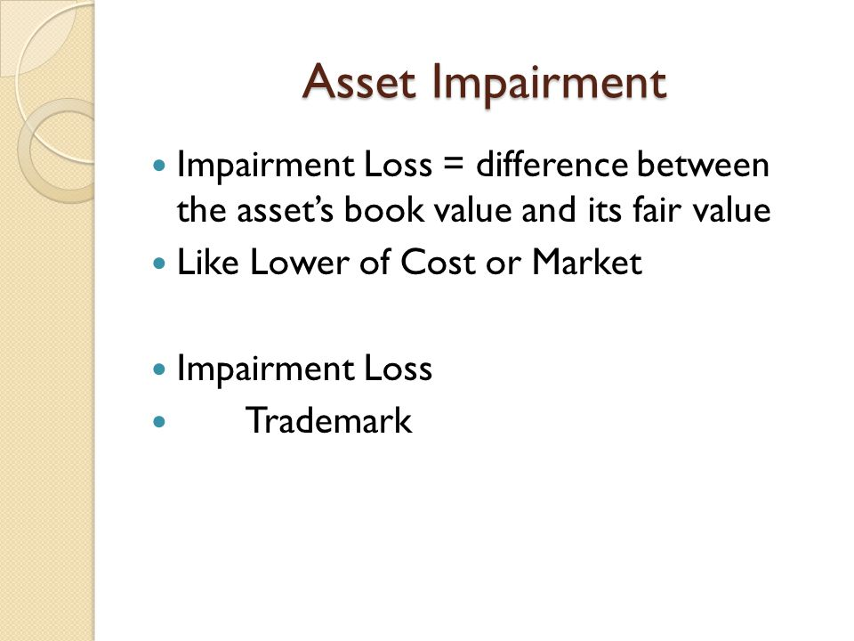 Asset Impairment Impairment Loss = difference between the asset's book value and its fair value Like Lower of Cost or Market Impairment Loss Trademark