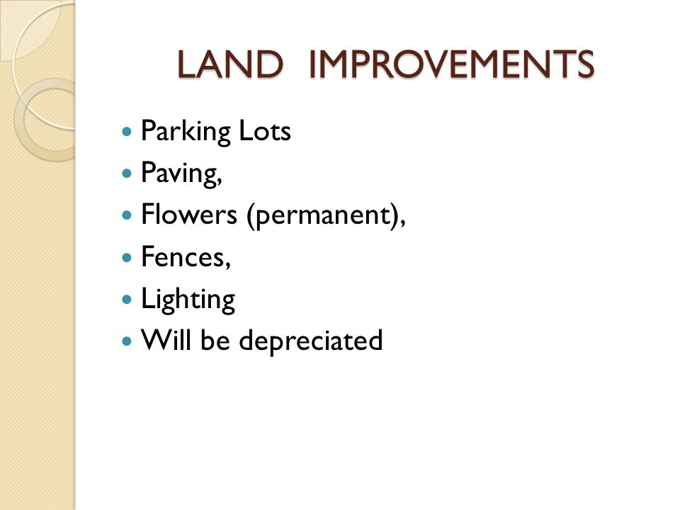 LAND IMPROVEMENTS Parking Lots Paving, Flowers (permanent), Fences, Lighting Will be depreciated