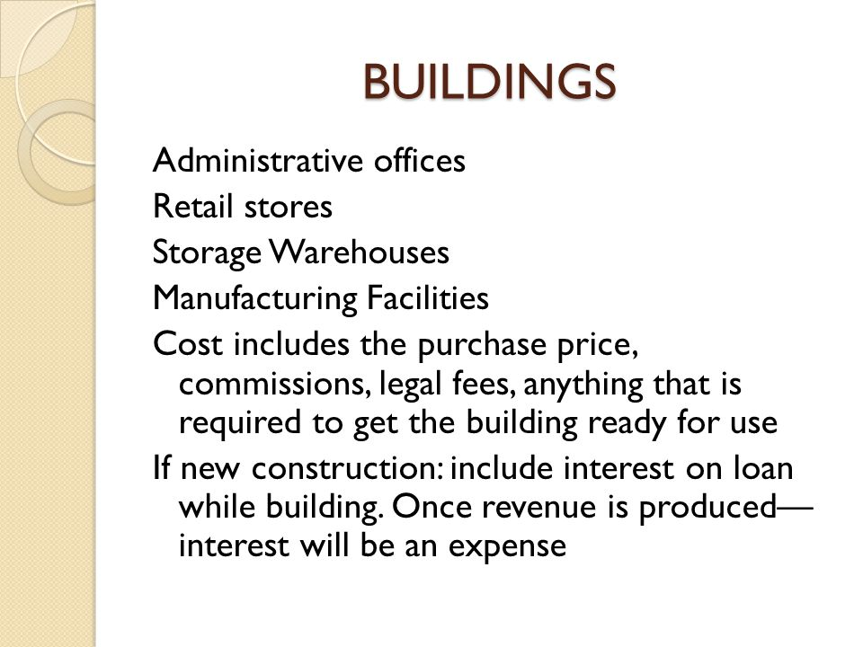 BUILDINGS Administrative offices Retail stores Storage Warehouses Manufacturing Facilities Cost includes the purchase price, commissions, legal fees,