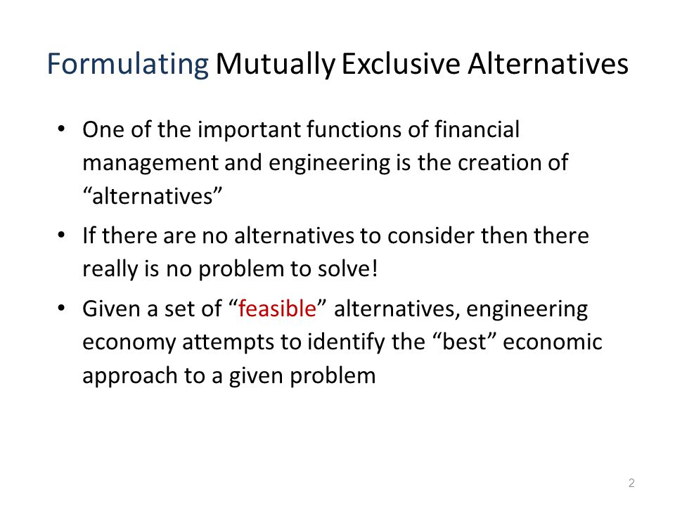 "2 Formulating Mutually Exclusive Alternatives One of the important functions of financial management and engineering is the creation of ""alternatives"""