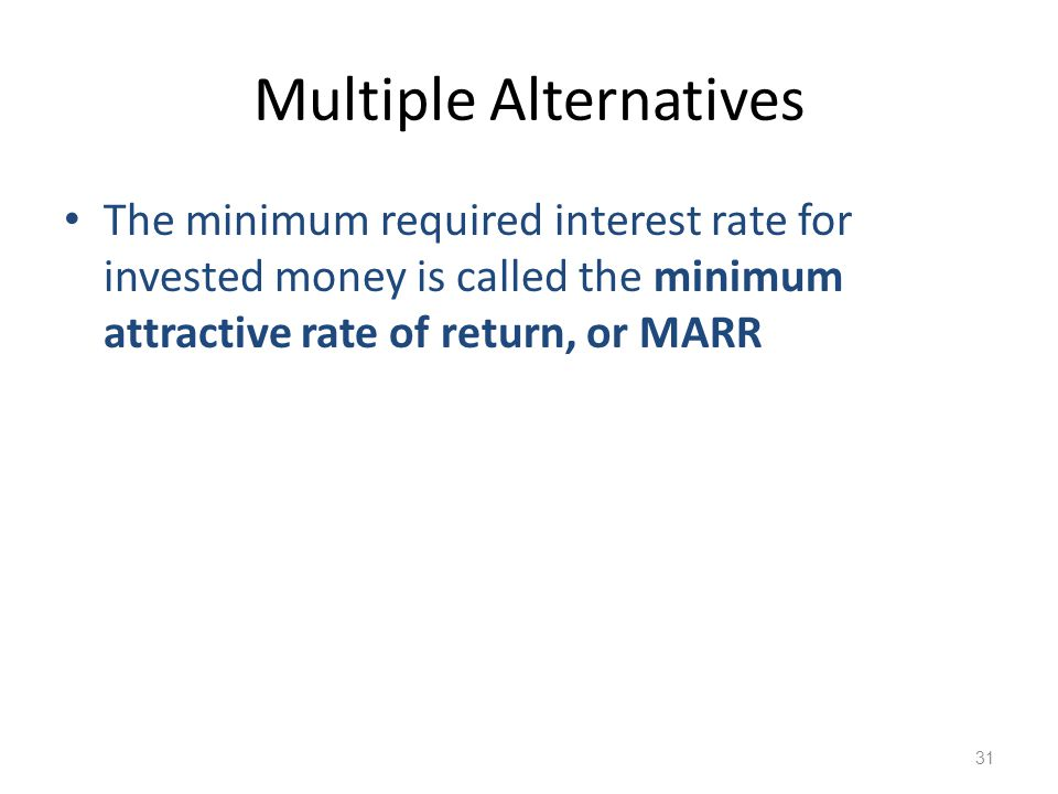 Multiple Alternatives The minimum required interest rate for invested money is called the minimum attractive rate of return, or MARR 31