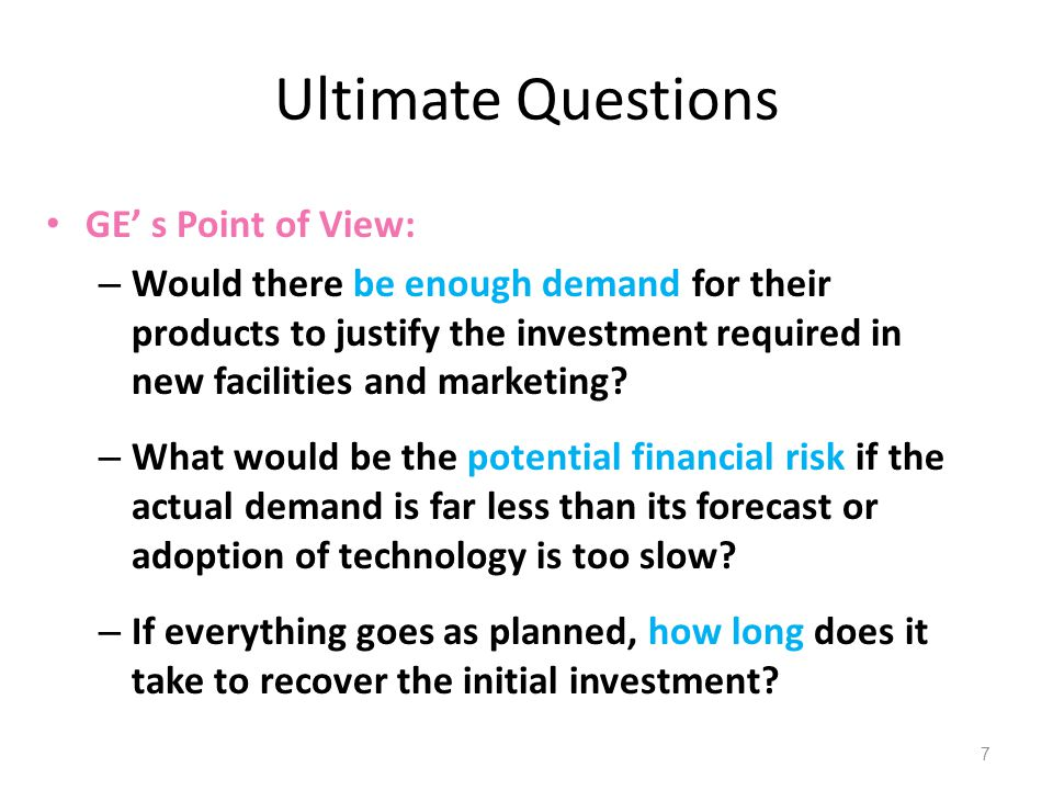 Ultimate Questions GE' s Point of View: – Would there be enough demand for their products to justify the investment required in new facilities and mar