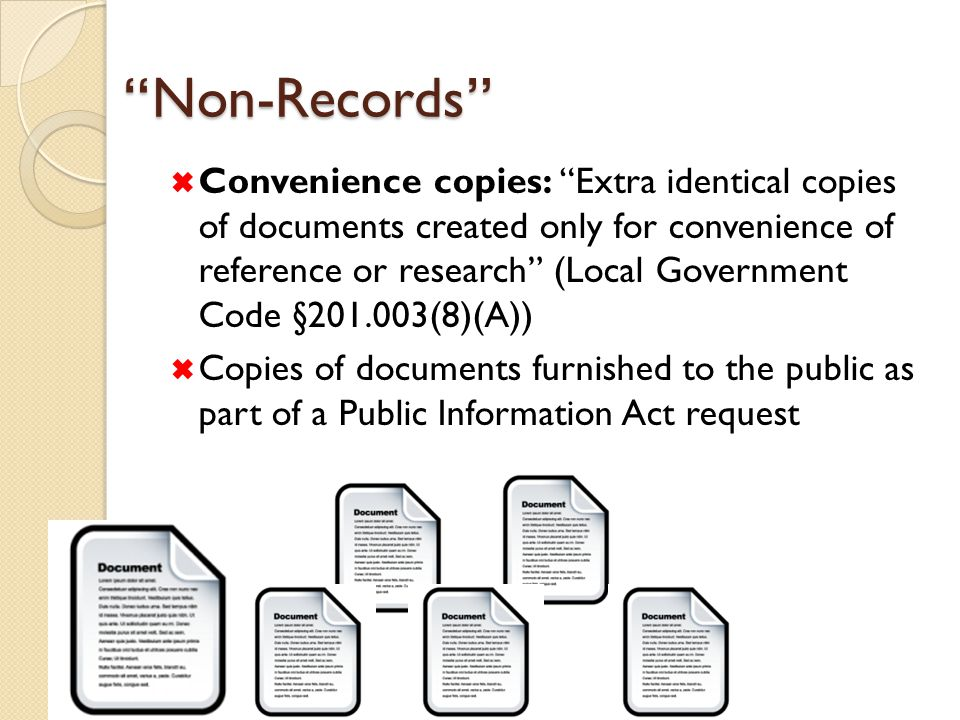 Non-Records  Convenience copies: Extra identical copies of documents created only for convenience of reference or research (Local Government Code §201.003(8)(A))  Copies of documents furnished to the public as part of a Public Information Act request