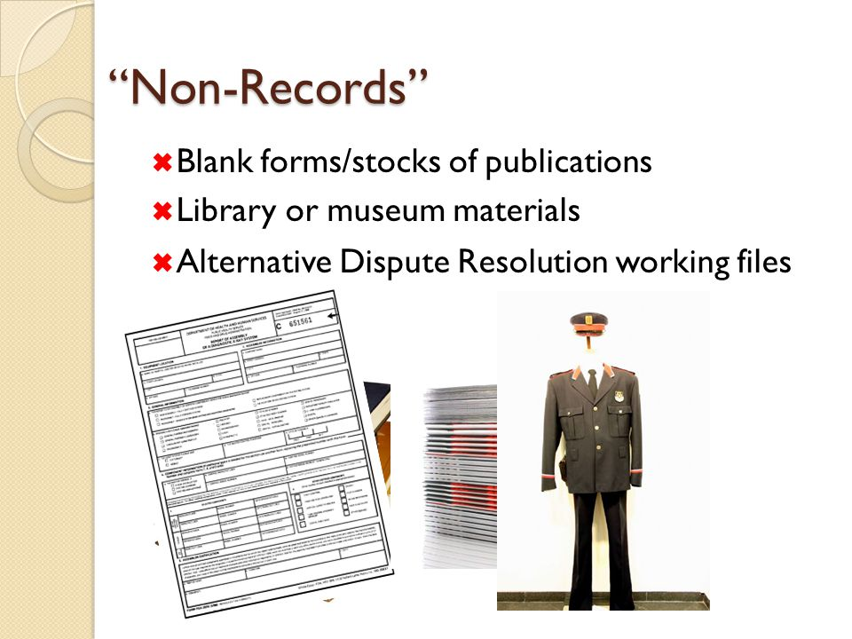 Non-Records  Blank forms/stocks of publications  Library or museum materials  Alternative Dispute Resolution working files