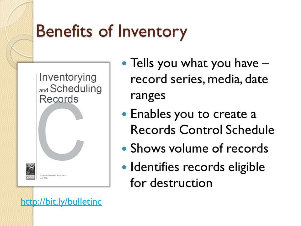 Benefits of Inventory Tells you what you have – record series, media, date ranges Enables you to create a Records Control Schedule Shows volume of records Identifies records eligible for destruction http://bit.ly/bulletinc