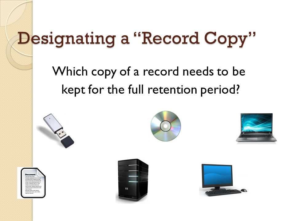 Designating a Record Copy Which copy of a record needs to be kept for the full retention period?