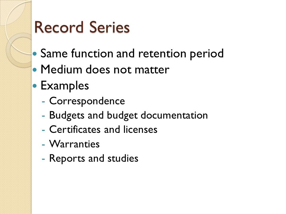 Record Series Same function and retention period Medium does not matter Examples -Correspondence -Budgets and budget documentation -Certificates and licenses -Warranties -Reports and studies
