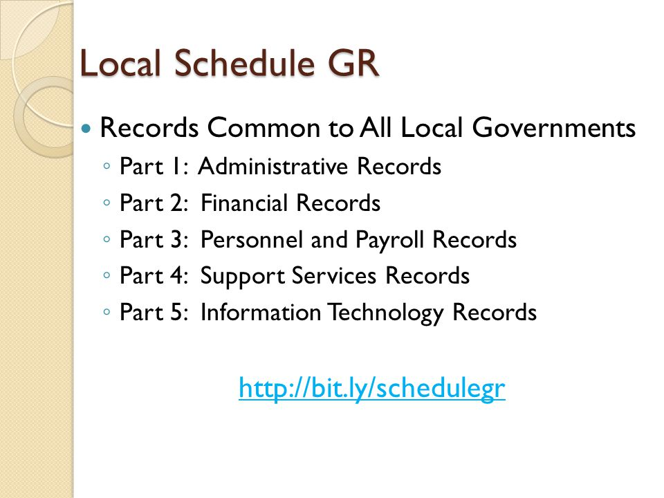 Local Schedule GR Records Common to All Local Governments ◦ Part 1: Administrative Records ◦ Part 2: Financial Records ◦ Part 3: Personnel and Payroll Records ◦ Part 4: Support Services Records ◦ Part 5: Information Technology Records http://bit.ly/schedulegr