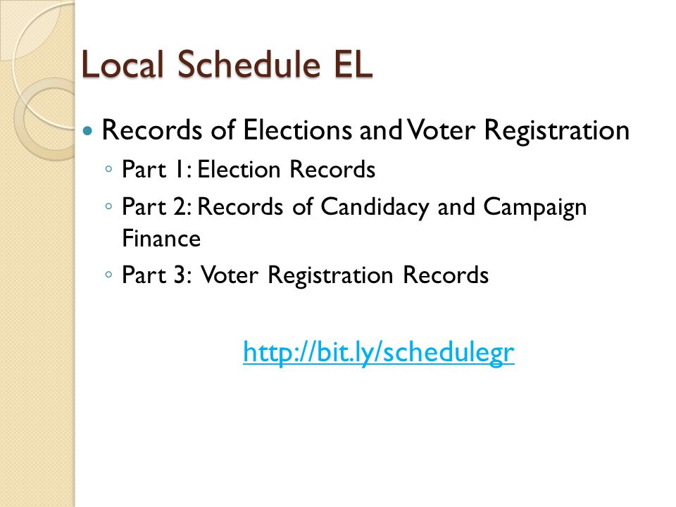 Local Schedule EL Records of Elections and Voter Registration ◦ Part 1: Election Records ◦ Part 2: Records of Candidacy and Campaign Finance ◦ Part 3: Voter Registration Records http://bit.ly/schedulegr