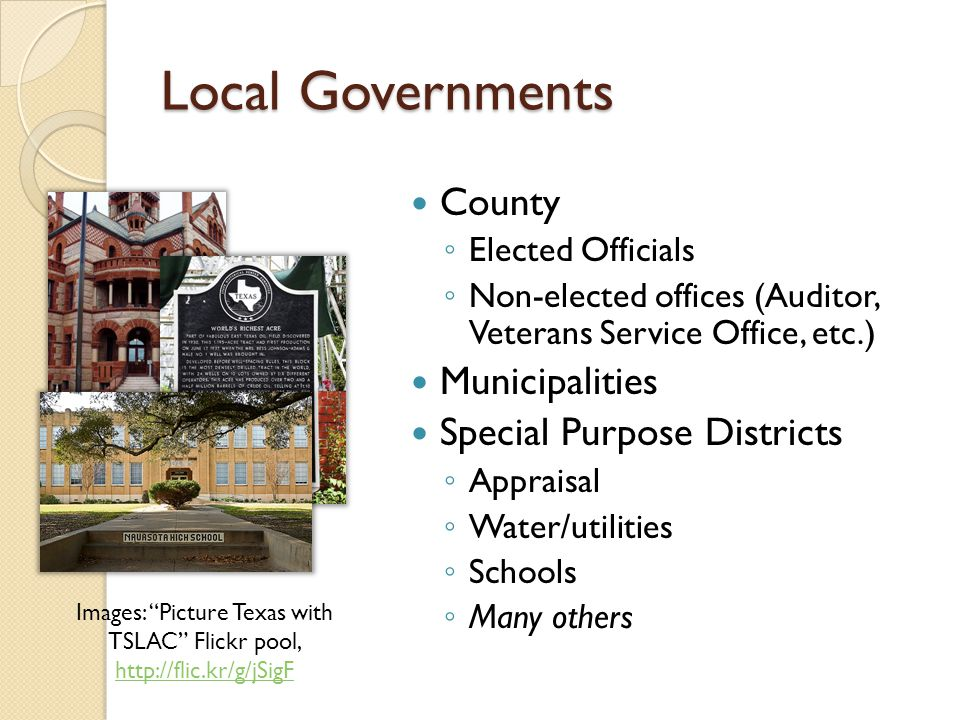 Local Governments County ◦ Elected Officials ◦ Non-elected offices (Auditor, Veterans Service Office, etc.) Municipalities Special Purpose Districts ◦ Appraisal ◦ Water/utilities ◦ Schools ◦ Many others Images: Picture Texas with TSLAC Flickr pool, http://flic.kr/g/jSigF http://flic.kr/g/jSigF