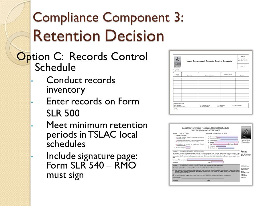 Compliance Component 3: Retention Decision Option C: Records Control Schedule -C-Conduct records inventory -E-Enter records on Form SLR 500 -M-Meet minimum retention periods in TSLAC local schedules -I-Include signature page: Form SLR 540 – RMO must sign