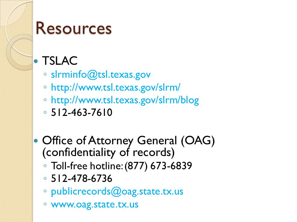 Resources TSLAC ◦ slrminfo@tsl.texas.gov ◦ http://www.tsl.texas.gov/slrm/ ◦ http://www.tsl.texas.gov/slrm/blog ◦ 512-463-7610 Office of Attorney General (OAG) (confidentiality of records) ◦ Toll-free hotline: (877) 673-6839 ◦ 512-478-6736 ◦ publicrecords@oag.state.tx.us ◦ www.oag.state.tx.us