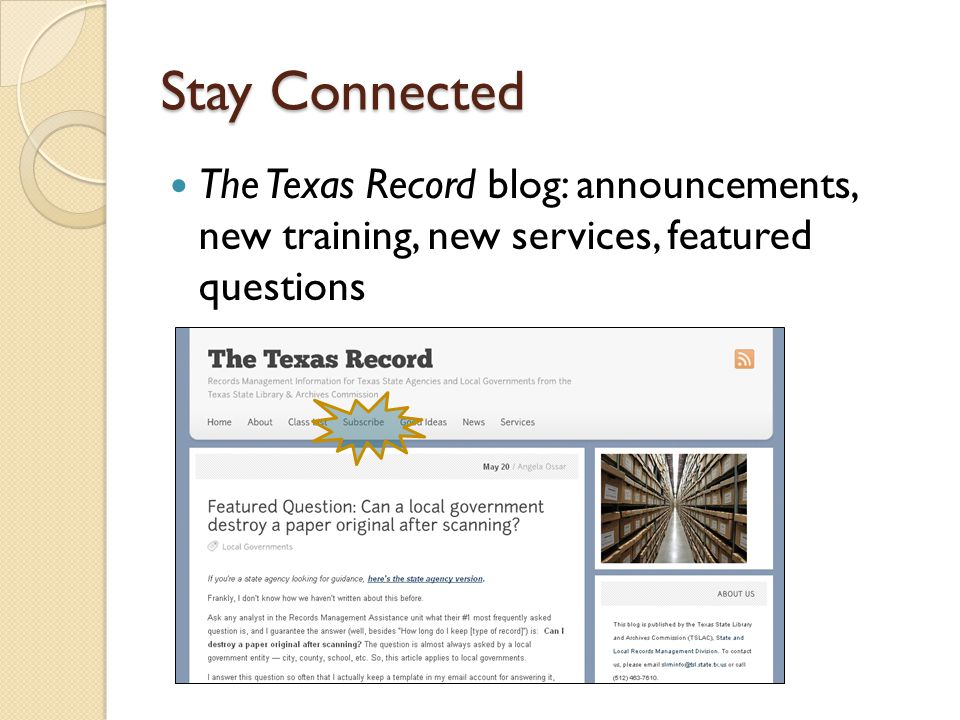 Stay Connected The Texas Record blog: announcements, new training, new services, featured questions ◦ https://www.tsl.texas.gov/slrm/blog/ https://www.tsl.texas.gov/slrm/blog/