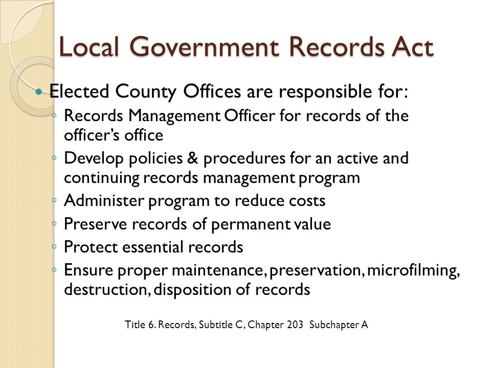 Compliance Component 1: Records Management Policy Compliance Component 1: Records Management Policy Should designate Records Management Officer (RMO) – by position is recommended Must be approved by: ◦ Elected official (for elective offices); or ◦ Governing body.