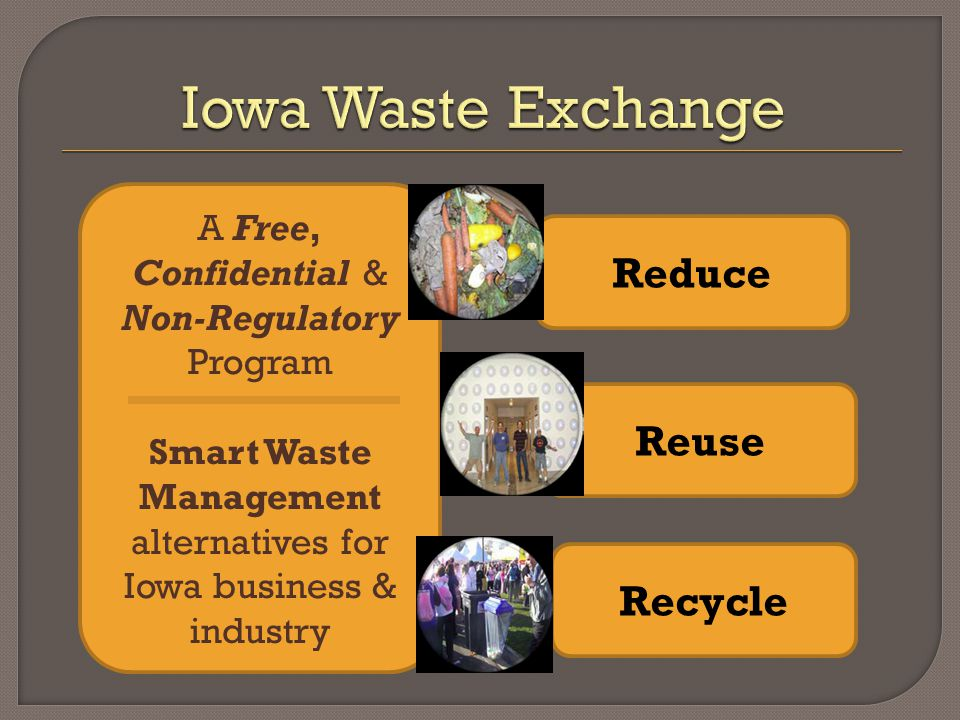 A Free, Confidential & Non-Regulatory Program Smart Waste Management alternatives for Iowa business & industry Reduce Reuse Recycle