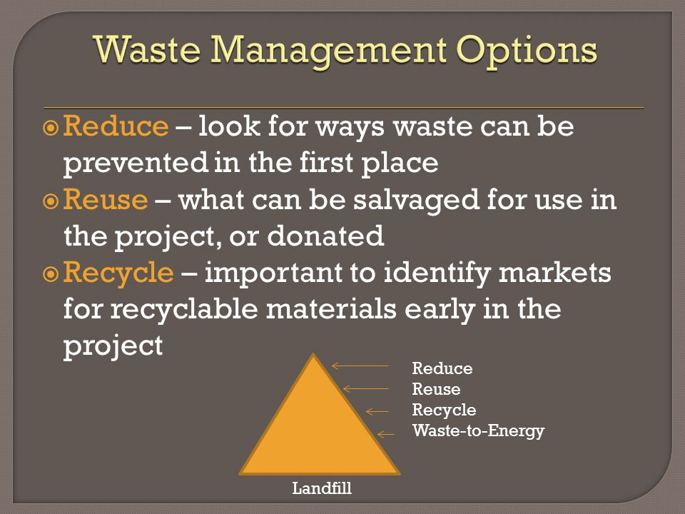  Reduce – look for ways waste can be prevented in the first place  Reuse – what can be salvaged for use in the project, or donated  Recycle – important to identify markets for recyclable materials early in the project Landfill Reduce Reuse Recycle Waste-to-Energy