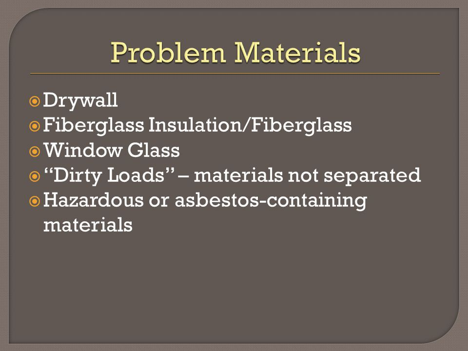  Drywall  Fiberglass Insulation/Fiberglass  Window Glass  Dirty Loads – materials not separated  Hazardous or asbestos-containing materials