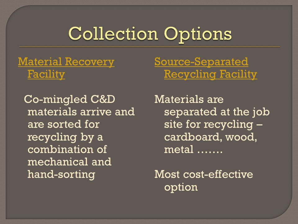 Material Recovery Facility Co-mingled C&D materials arrive and are sorted for recycling by a combination of mechanical and hand-sorting Source-Separated Recycling Facility Materials are separated at the job site for recycling – cardboard, wood, metal …….
