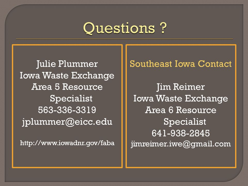 Julie Plummer Iowa Waste Exchange Area 5 Resource Specialist 563-336-3319 jplummer@eicc.edu http://www.iowadnr.gov/faba Southeast Iowa Contact Jim Reimer Iowa Waste Exchange Area 6 Resource Specialist 641-938-2845 jimreimer.iwe@gmail.com