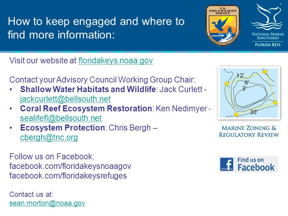 How to keep engaged and where to find more information: Visit our website at floridakeys.noaa.govfloridakeys.noaa.gov Contact your Advisory Council Working Group Chair: Shallow Water Habitats and Wildlife: Jack Curlett - jackcurlett@bellsouth.net jackcurlett@bellsouth.net Coral Reef Ecosystem Restoration: Ken Nedimyer - sealifefl@bellsouth.net sealifefl@bellsouth.net Ecosystem Protection: Chris Bergh – cbergh@tnc.org cbergh@tnc.org Follow us on Facebook: facebook.com/floridakeysnoaagov facebook.com/floridakeysrefuges Contact us at: sean.morton@noaa.gov