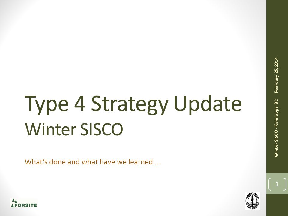 Type 4 Strategy Update Winter SISCO What's done and what have we learned…. 1 February 25, 2014 Winter SISCO - Kamloops. BC