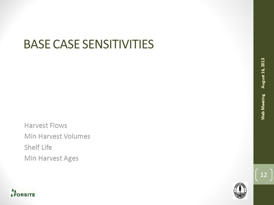 BASE CASE SENSITIVITIES Harvest Flows Min Harvest Volumes Shelf Life Min Harvest Ages August 16, 2013 Web Meeting 12