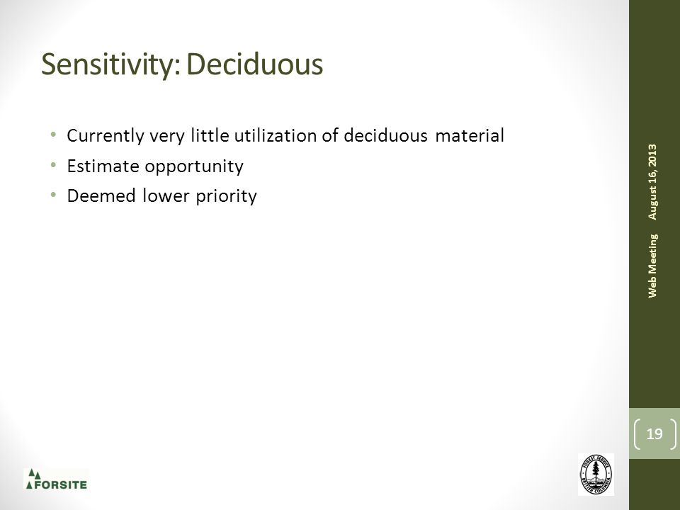 Sensitivity: Deciduous Currently very little utilization of deciduous material Estimate opportunity Deemed lower priority August 16, 2013 Web Meeting 19