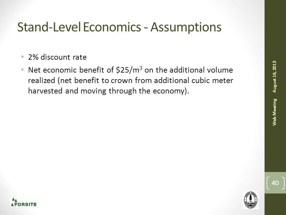Stand-Level Economics - Assumptions August 16, 2013 Web Meeting 40 2% discount rate Net economic benefit of $25/m 3 on the additional volume realized (net benefit to crown from additional cubic meter harvested and moving through the economy).