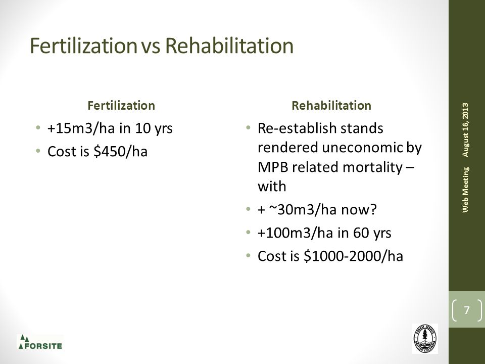 Fertilization vs Rehabilitation Fertilization +15m3/ha in 10 yrs Cost is $450/ha Rehabilitation Re-establish stands rendered uneconomic by MPB related mortality – with + ~30m3/ha now.