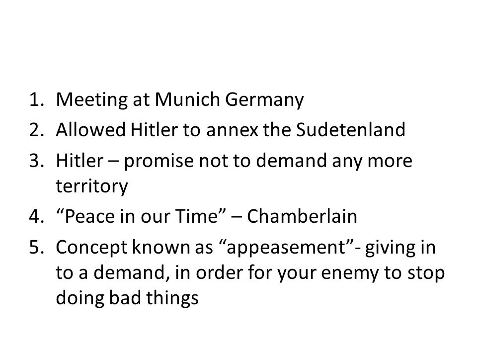 1.Meeting at Munich Germany 2.Allowed Hitler to annex the Sudetenland 3.Hitler – promise not to demand any more territory 4. Peace in our Time – Chamberlain 5.Concept known as appeasement - giving in to a demand, in order for your enemy to stop doing bad things