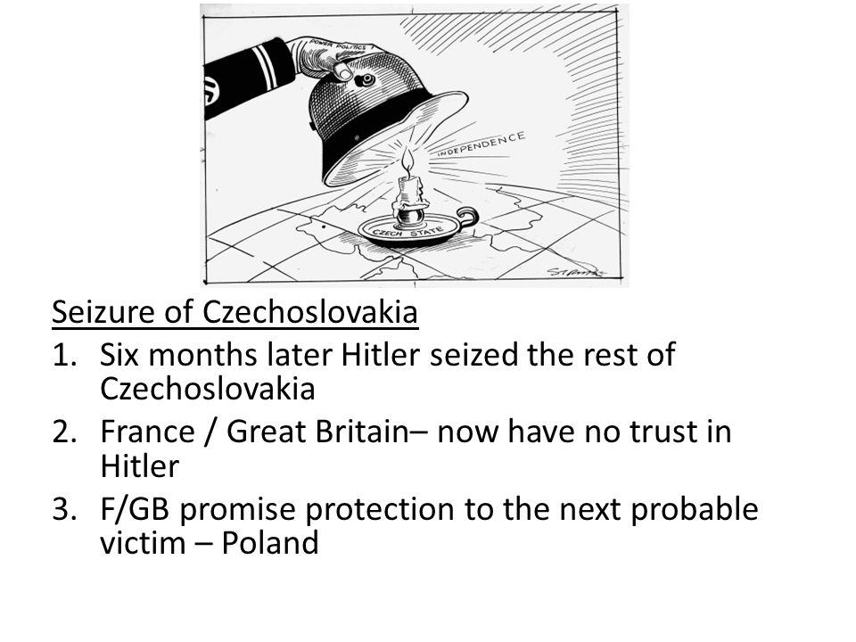 Seizure of Czechoslovakia 1.Six months later Hitler seized the rest of Czechoslovakia 2.France / Great Britain– now have no trust in Hitler 3.F/GB promise protection to the next probable victim – Poland