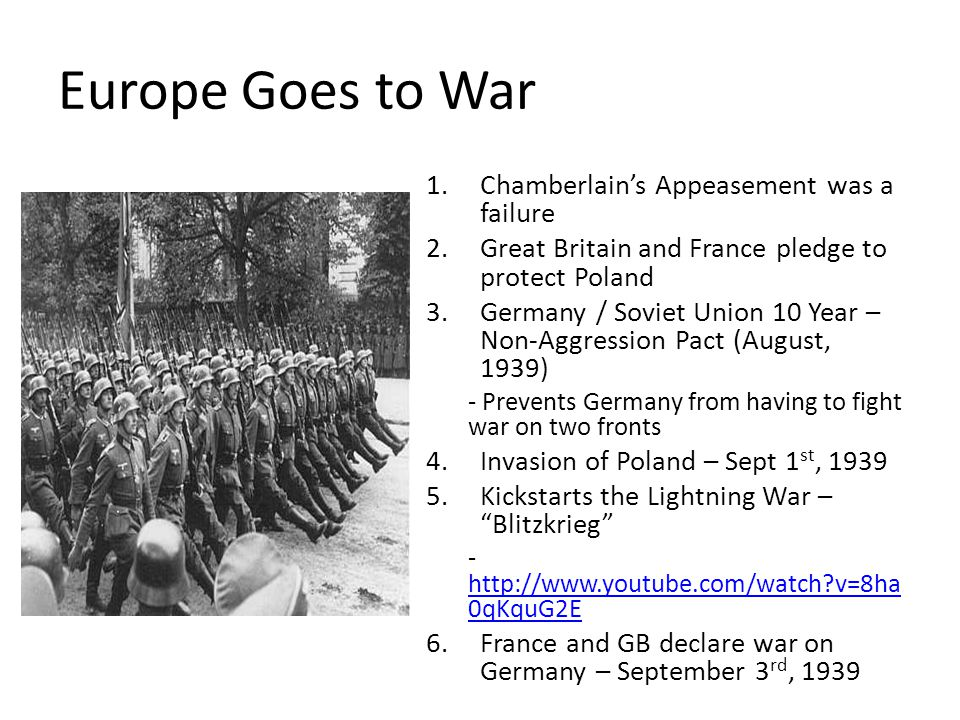 Europe Goes to War 1.Chamberlain's Appeasement was a failure 2.Great Britain and France pledge to protect Poland 3.Germany / Soviet Union 10 Year – Non-Aggression Pact (August, 1939) - Prevents Germany from having to fight war on two fronts 4.Invasion of Poland – Sept 1 st, 1939 5.Kickstarts the Lightning War – Blitzkrieg - http://www.youtube.com/watch?v=8ha 0qKquG2E http://www.youtube.com/watch?v=8ha 0qKquG2E 6.France and GB declare war on Germany – September 3 rd, 1939