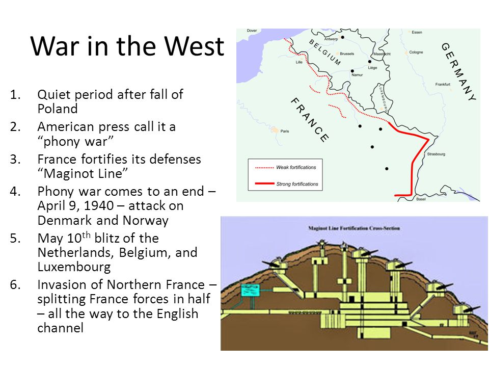 War in the West 1.Quiet period after fall of Poland 2.American press call it a phony war 3.France fortifies its defenses Maginot Line 4.Phony war comes to an end – April 9, 1940 – attack on Denmark and Norway 5.May 10 th blitz of the Netherlands, Belgium, and Luxembourg 6.Invasion of Northern France – splitting France forces in half – all the way to the English channel