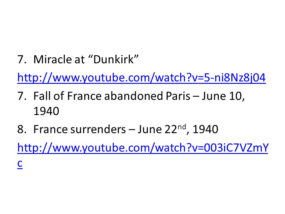 7.Miracle at Dunkirk http://www.youtube.com/watch?v=5-ni8Nz8j04 7.Fall of France abandoned Paris – June 10, 1940 8.France surrenders – June 22 nd, 1940 http://www.youtube.com/watch?v=003iC7VZmY c