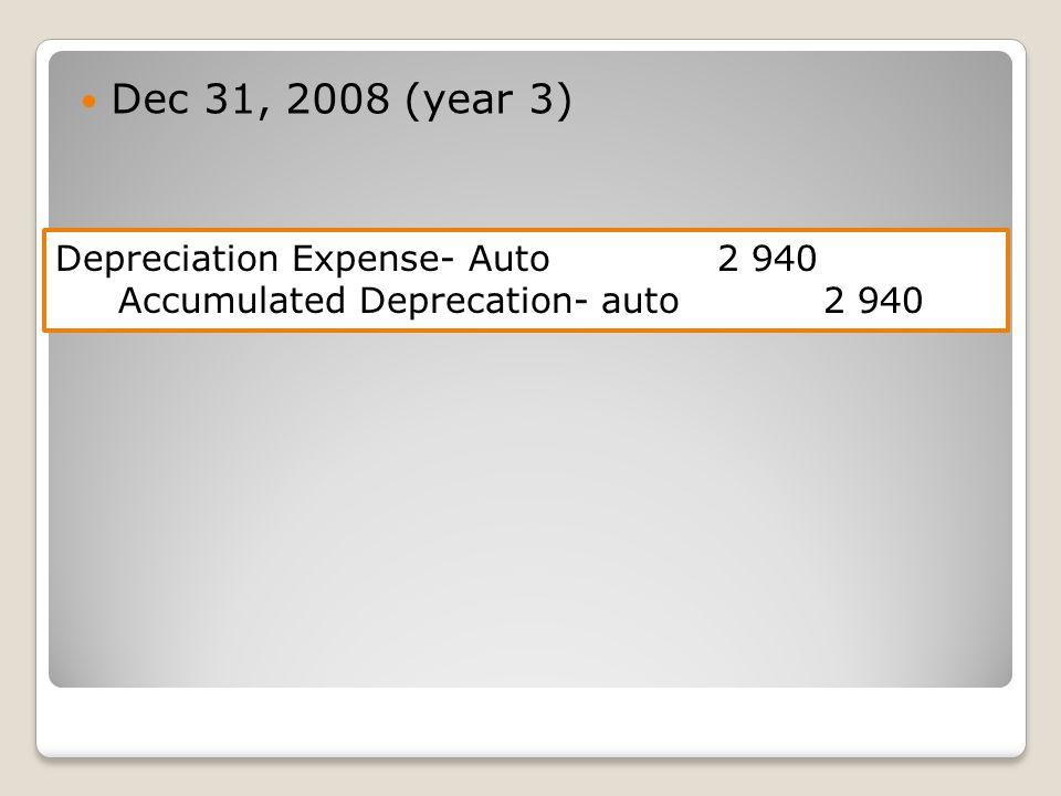 Dec 31, 2008 (year 3) Depreciation Expense- Auto 2 940 Accumulated Deprecation- auto 2 940