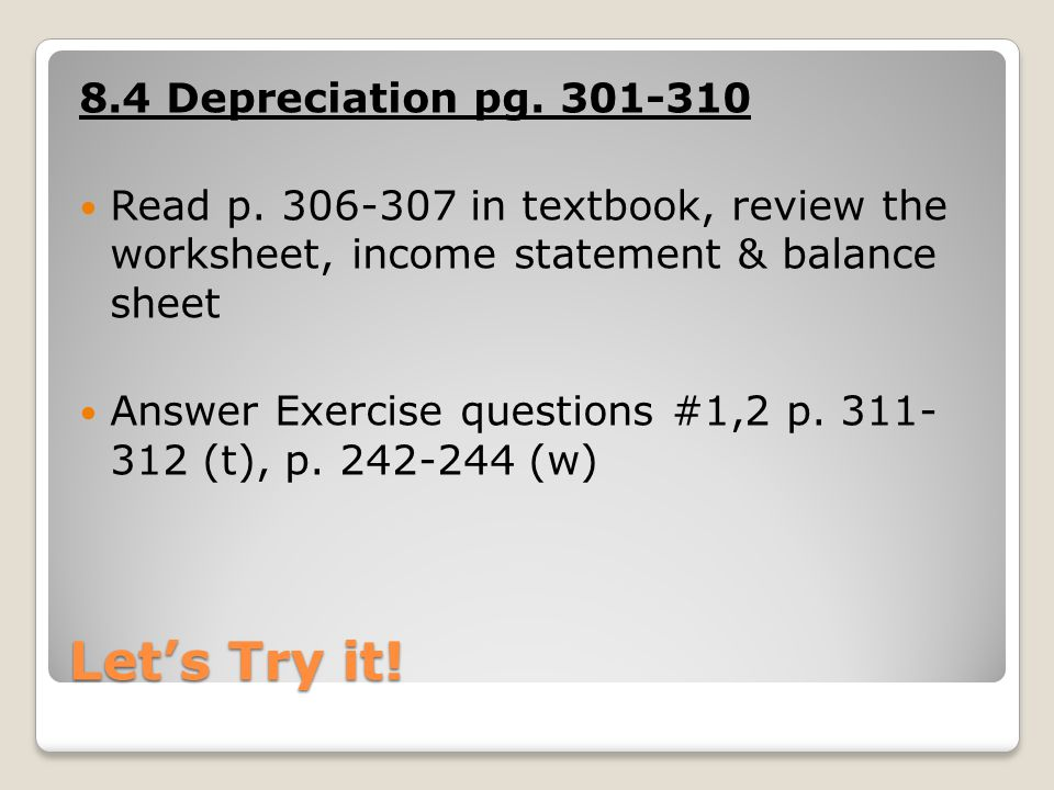 Let's Try it! 8.4 Depreciation pg. 301-310 Read p. 306-307 in textbook, review the worksheet, income statement & balance sheet Answer Exercise questio