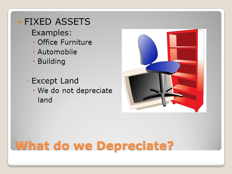 What do we Depreciate? FIXED ASSETS ◦Examples:  Office Furniture  Automobile  Building ◦Except Land  We do not depreciate land