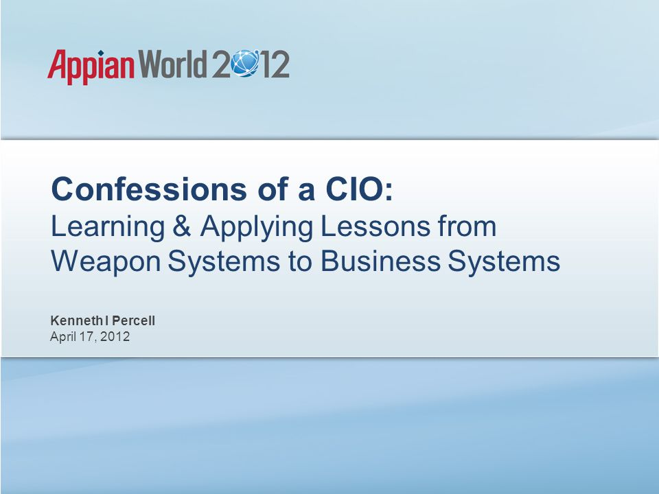 Confessions of a CIO: Learning & Applying Lessons from Weapon Systems to Business Systems Kenneth I Percell April 17, 2012